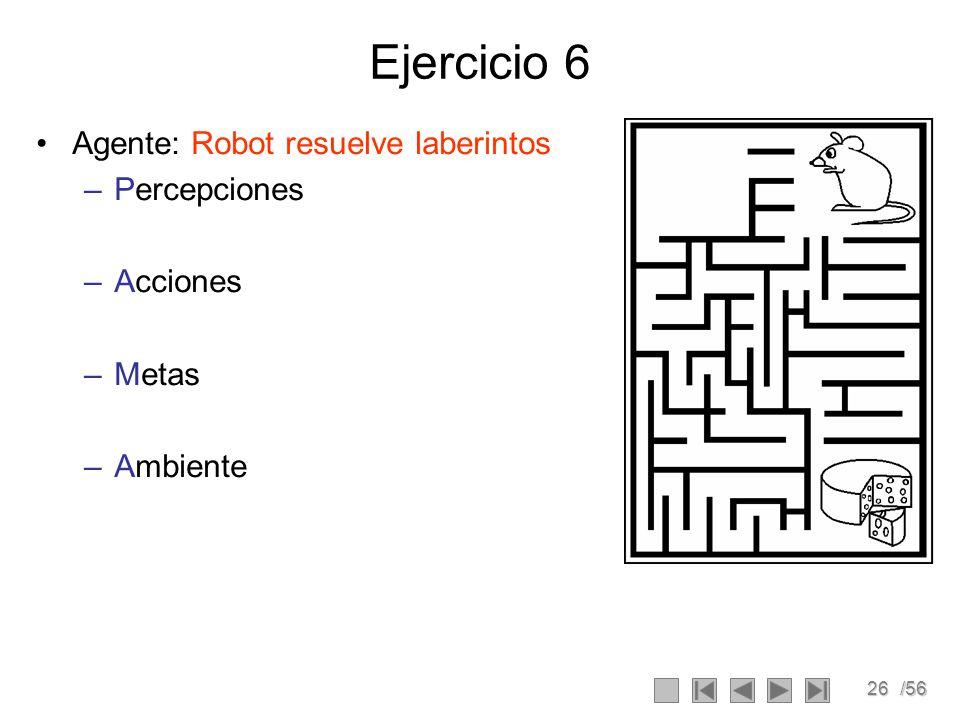 26/56 Ejercicio 6 Agente: Robot resuelve laberintos –Percepciones –Acciones –Metas –Ambiente