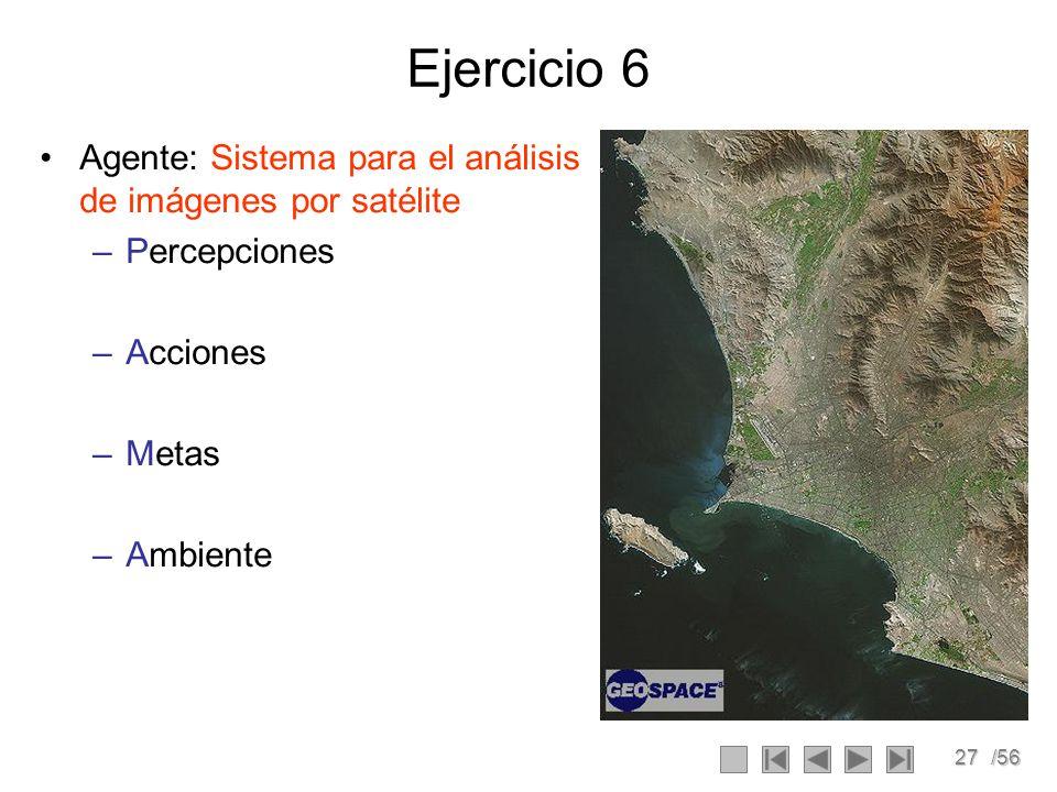 27/56 Ejercicio 6 Agente: Sistema para el análisis de imágenes por satélite –Percepciones –Acciones –Metas –Ambiente