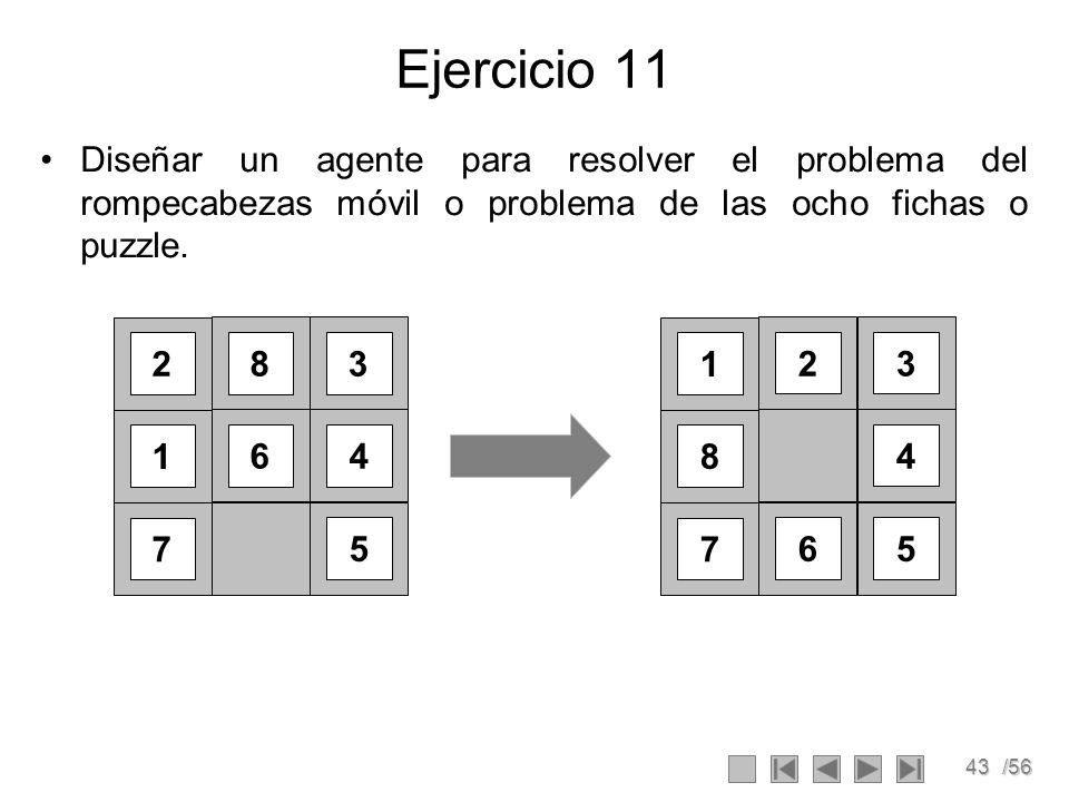 43/56 Ejercicio 11 Diseñar un agente para resolver el problema del rompecabezas móvil o problema de las ocho fichas o puzzle.