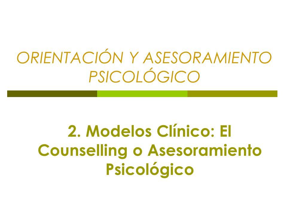 ORIENTACIÓN Y ASESORAMIENTO PSICOLÓGICO 2. Modelos Clínico: El Counselling o Asesoramiento Psicológico