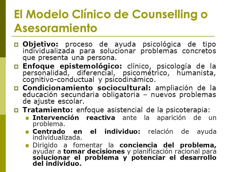 El Modelo Clínico de Counselling o Asesoramiento Objetivo: proceso de ayuda psicológica de tipo individualizada para solucionar problemas concretos qu