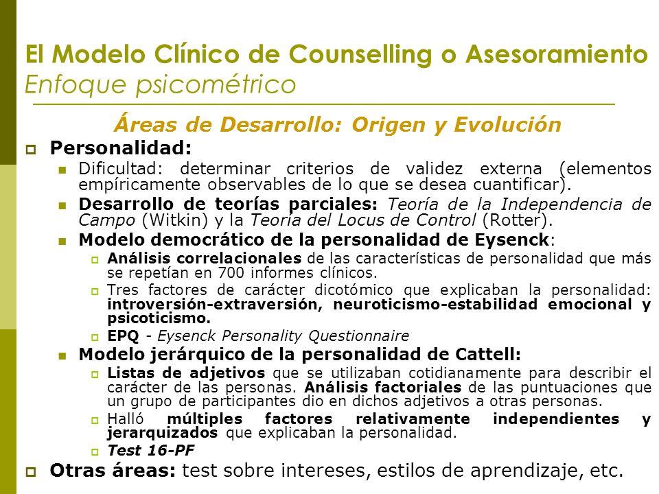 El Modelo Clínico de Counselling o Asesoramiento Enfoque psicométrico Áreas de Desarrollo: Origen y Evolución Personalidad: Dificultad: determinar cri