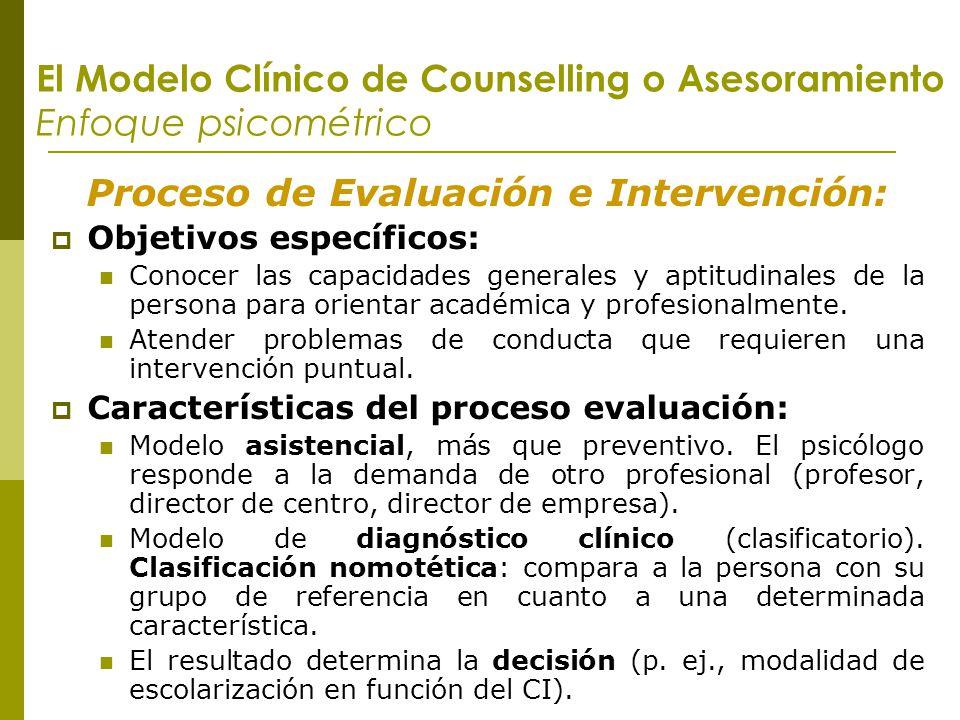El Modelo Clínico de Counselling o Asesoramiento Enfoque psicométrico Proceso de Evaluación e Intervención: Objetivos específicos: Conocer las capacid