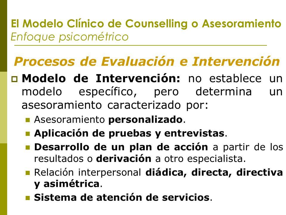 El Modelo Clínico de Counselling o Asesoramiento Enfoque psicométrico Procesos de Evaluación e Intervención Modelo de Intervención: no establece un mo