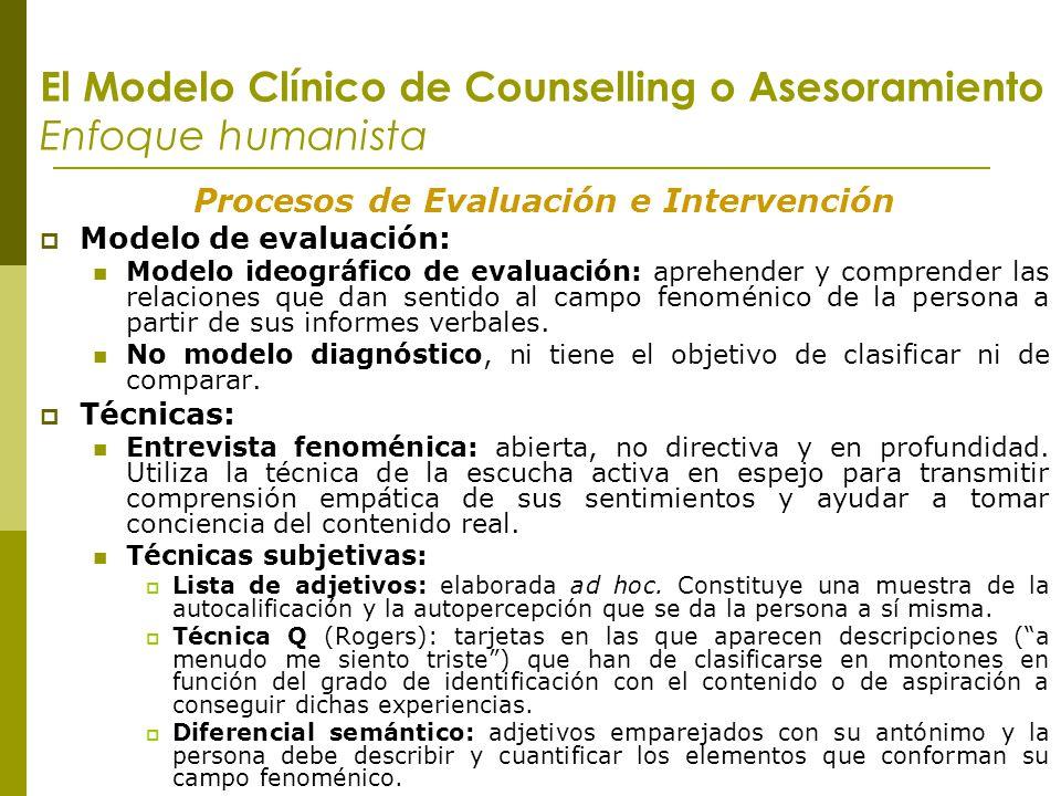 El Modelo Clínico de Counselling o Asesoramiento Enfoque humanista Procesos de Evaluación e Intervención Modelo de evaluación: Modelo ideográfico de e