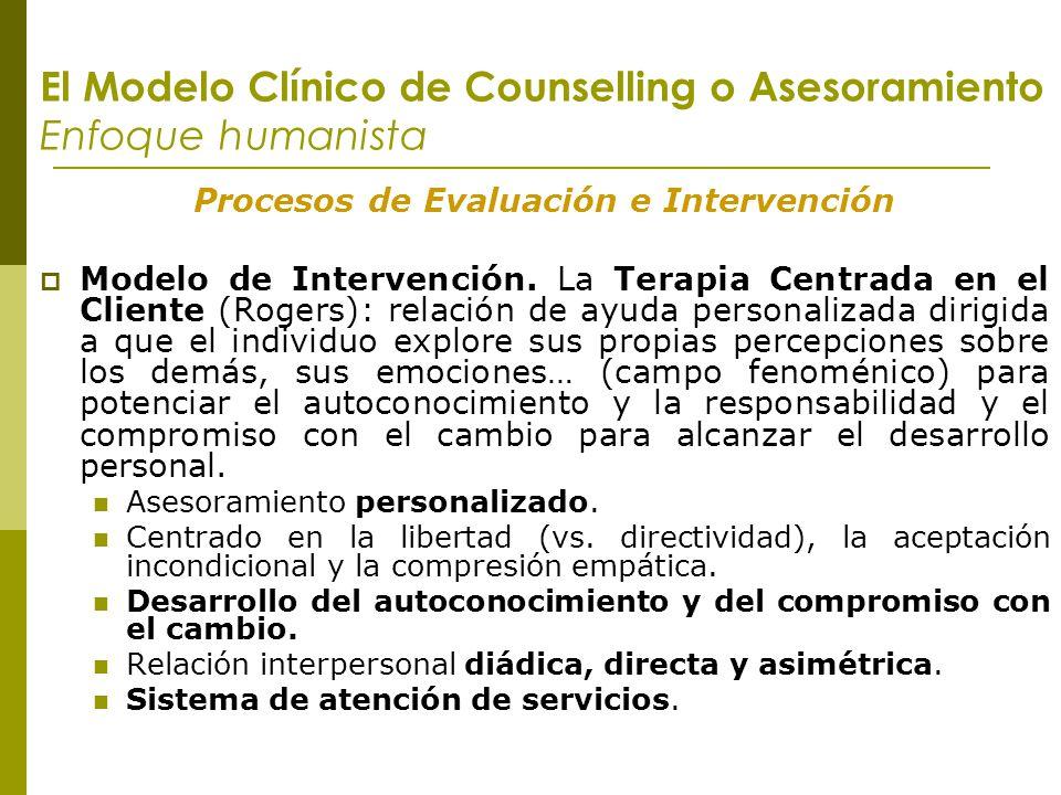 El Modelo Clínico de Counselling o Asesoramiento Enfoque humanista Procesos de Evaluación e Intervención Modelo de Intervención. La Terapia Centrada e