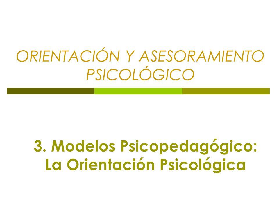 ORIENTACIÓN Y ASESORAMIENTO PSICOLÓGICO 3. Modelos Psicopedagógico: La Orientación Psicológica