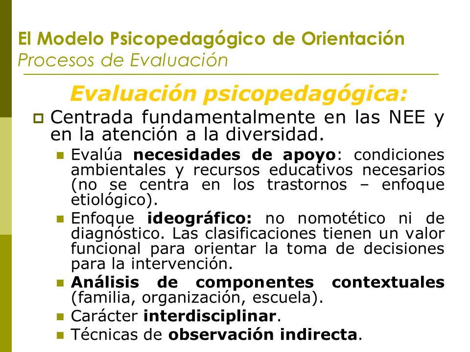El Modelo Psicopedagógico de Orientación Procesos de Evaluación Evaluación psicopedagógica: Centrada fundamentalmente en las NEE y en la atención a la