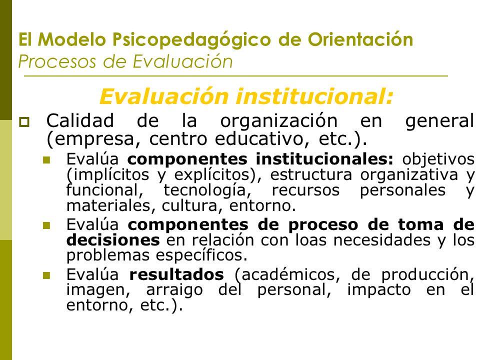 El Modelo Psicopedagógico de Orientación Procesos de Evaluación Evaluación institucional: Calidad de la organización en general (empresa, centro educa