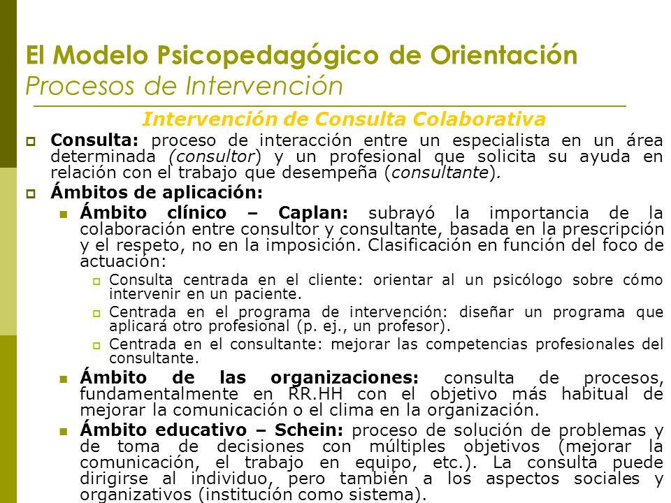 El Modelo Psicopedagógico de Orientación Procesos de Intervención Intervención de Consulta Colaborativa Consulta: proceso de interacción entre un espe