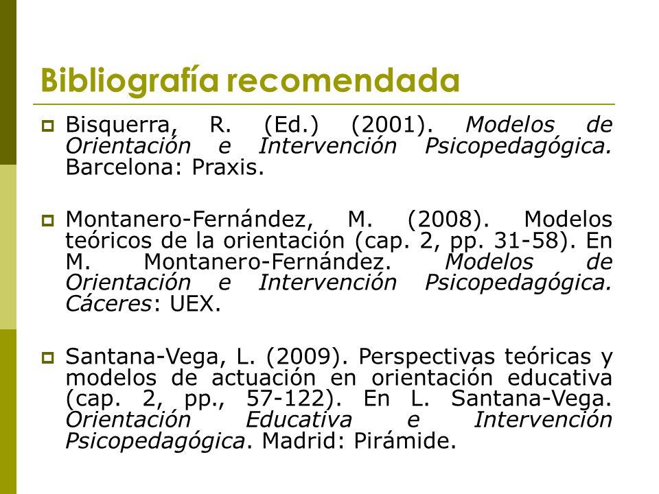 Bibliografía recomendada Bisquerra, R. (Ed.) (2001). Modelos de Orientación e Intervención Psicopedagógica. Barcelona: Praxis. Montanero-Fernández, M.
