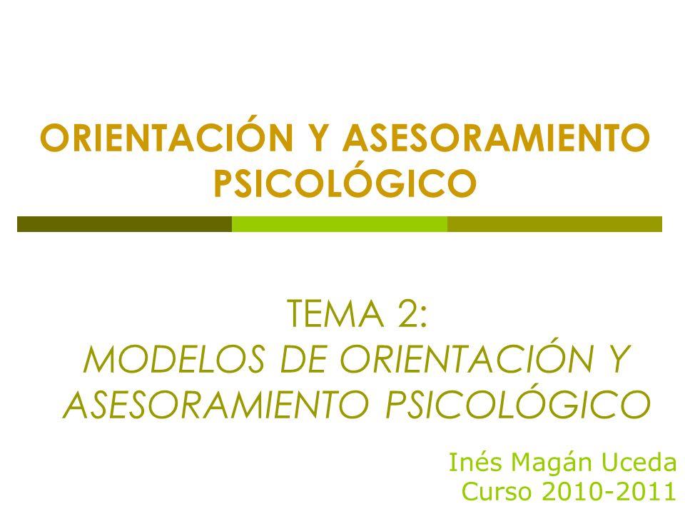 ORIENTACIÓN Y ASESORAMIENTO PSICOLÓGICO Inés Magán Uceda Curso 2010-2011 TEMA 2: MODELOS DE ORIENTACIÓN Y ASESORAMIENTO PSICOLÓGICO