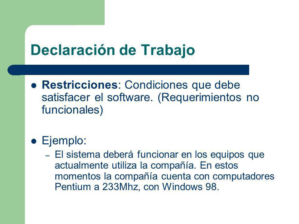Declaración de Trabajo Restricciones: Condiciones que debe satisfacer el software. (Requerimientos no funcionales) Ejemplo: – El sistema deberá funcio
