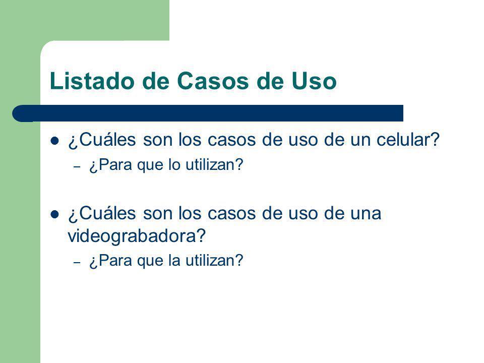 Listado de Casos de Uso ¿Cuáles son los casos de uso de un celular? – ¿Para que lo utilizan? ¿Cuáles son los casos de uso de una videograbadora? – ¿Pa