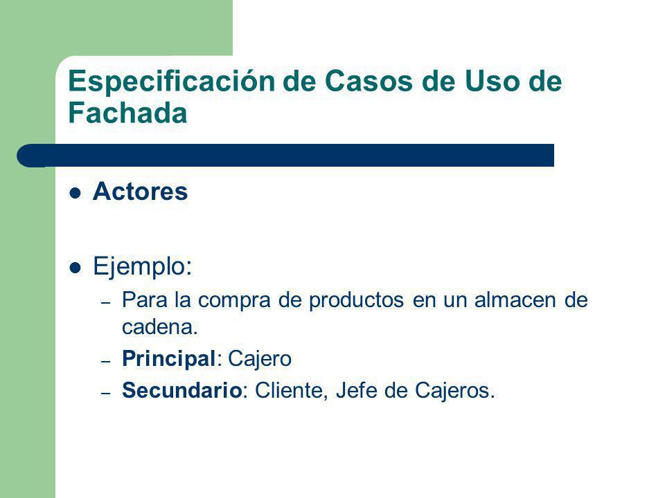 Especificación de Casos de Uso de Fachada Actores Ejemplo: – Para la compra de productos en un almacen de cadena. – Principal: Cajero – Secundario: Cl