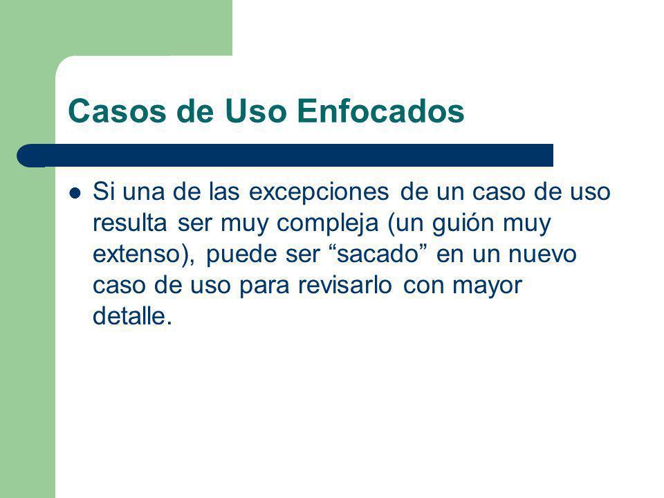 Casos de Uso Enfocados Si una de las excepciones de un caso de uso resulta ser muy compleja (un guión muy extenso), puede ser sacado en un nuevo caso