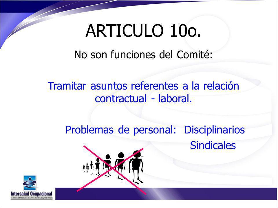 ARTICULO 10o. No son funciones del Comité: Tramitar asuntos referentes a la relación contractual - laboral. Problemas de personal: Disciplinarios Sind