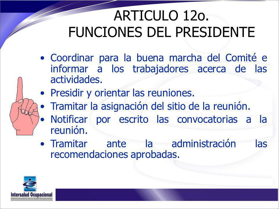 ARTICULO 12o. FUNCIONES DEL PRESIDENTE Coordinar para la buena marcha del Comité e informar a los trabajadores acerca de las actividades. Presidir y o