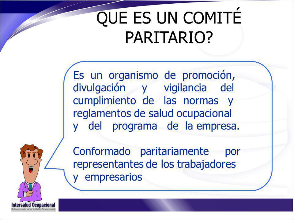 QUE ES UN COMITÉ PARITARIO? Es un organismo de promoción, divulgación y vigilancia del cumplimiento de las normas y reglamentos de salud ocupacional y