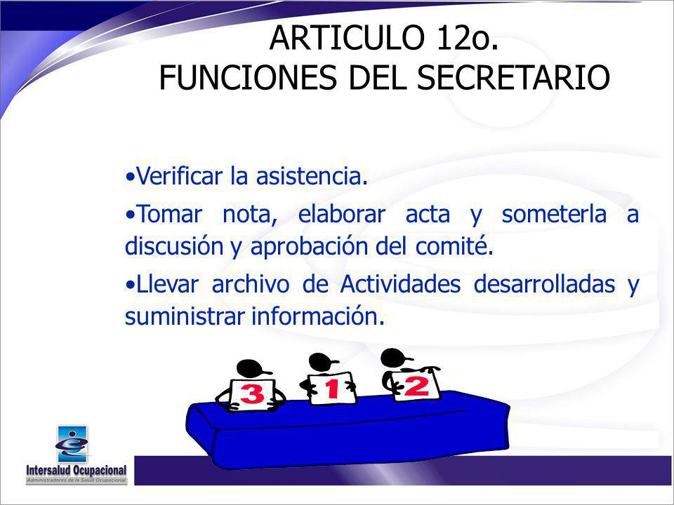 ARTICULO 12o. FUNCIONES DEL SECRETARIO Verificar la asistencia. Tomar nota, elaborar acta y someterla a discusión y aprobación del comité. Llevar arch