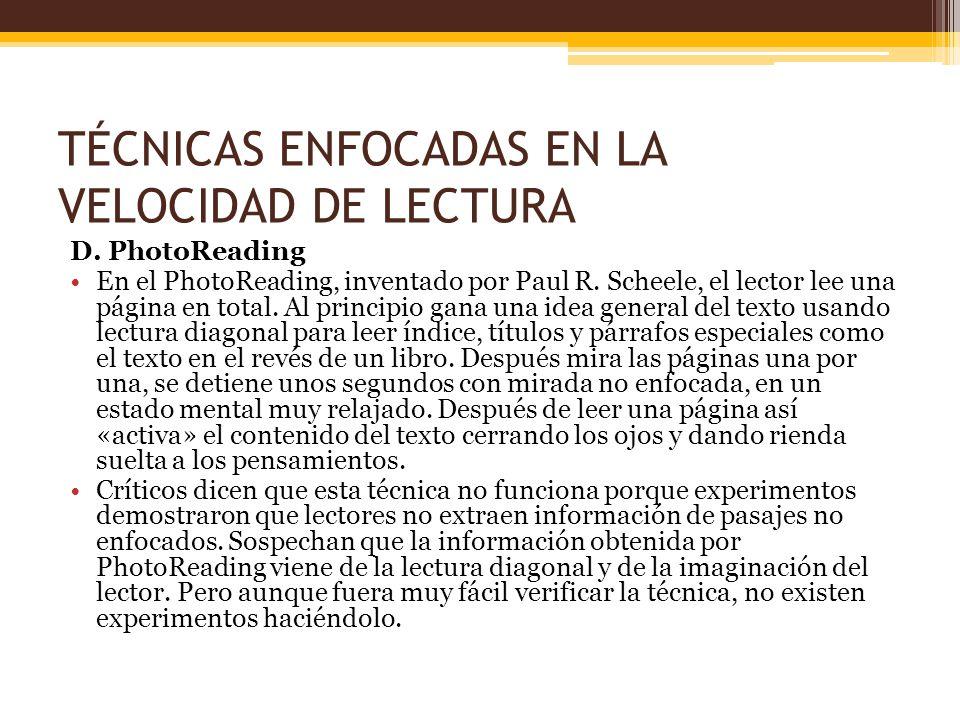 TÉCNICAS ENFOCADAS EN LA VELOCIDAD DE LECTURA D. PhotoReading En el PhotoReading, inventado por Paul R. Scheele, el lector lee una página en total. Al