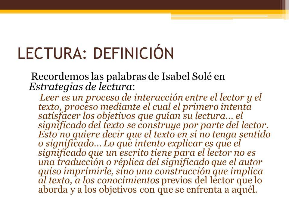 LECTURA: DEFINICIÓN Recordemos las palabras de Isabel Solé en Estrategias de lectura: Leer es un proceso de interacción entre el lector y el texto, pr