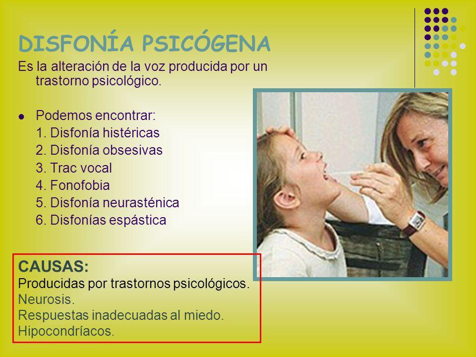 DISFONÍA PSICÓGENA Es la alteración de la voz producida por un trastorno psicológico. Podemos encontrar: 1. Disfonía histéricas 2. Disfonía obsesivas
