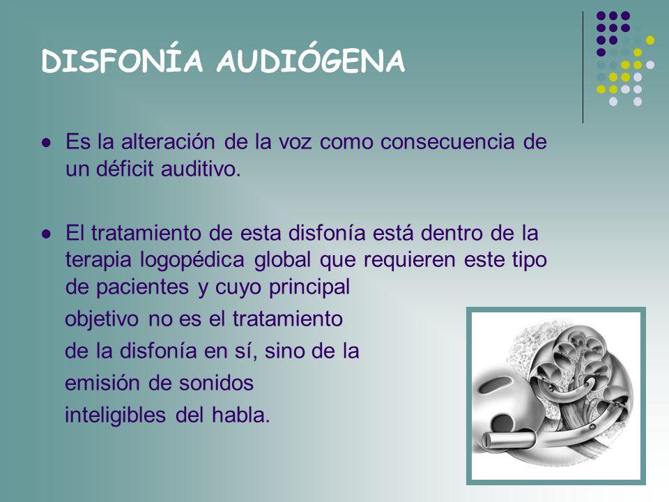 DISFONÍA AUDIÓGENA Es la alteración de la voz como consecuencia de un déficit auditivo. El tratamiento de esta disfonía está dentro de la terapia logo