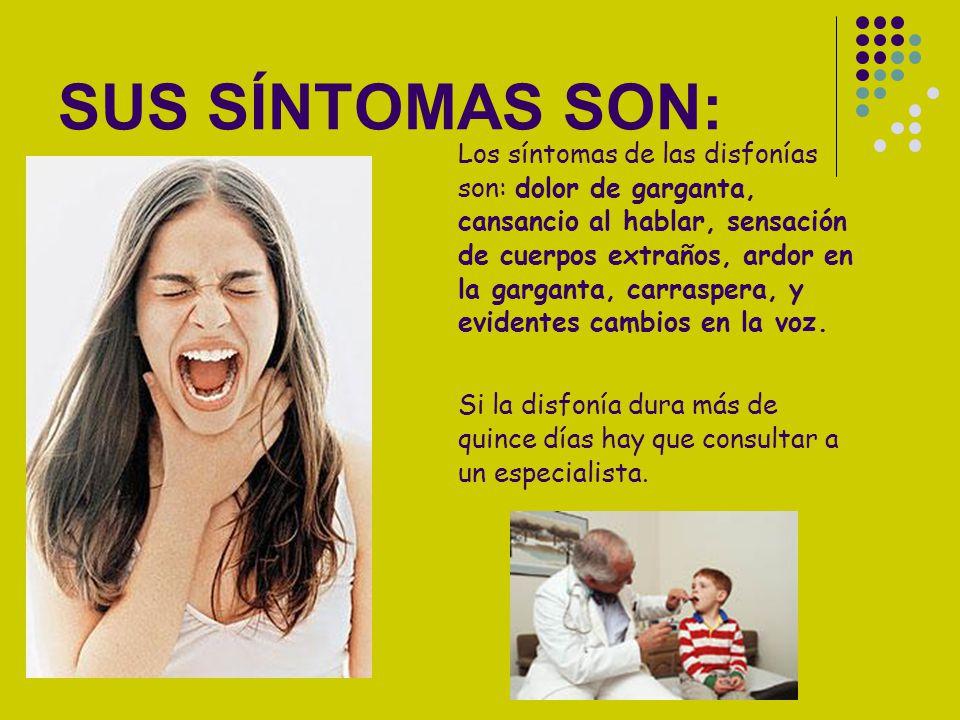 SUS SÍNTOMAS SON: Los síntomas de las disfonías son: dolor de garganta, cansancio al hablar, sensación de cuerpos extraños, ardor en la garganta, carr