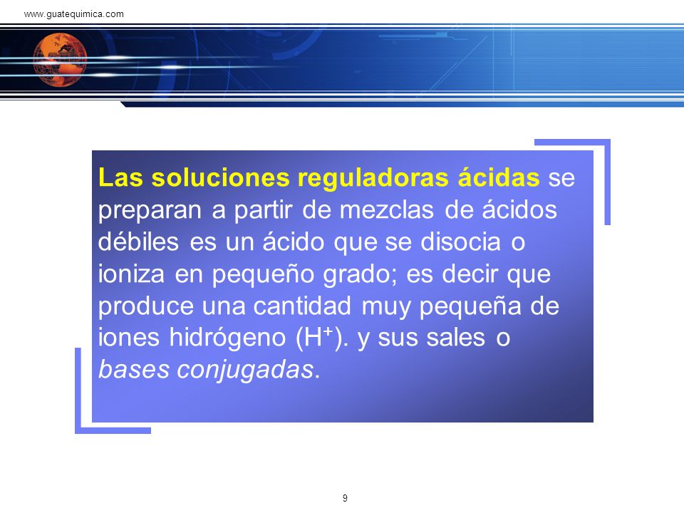 Las soluciones reguladoras ácidas se preparan a partir de mezclas de ácidos débiles es un ácido que se disocia o ioniza en pequeño grado; es decir que produce una cantidad muy pequeña de iones hidrógeno (H + ).