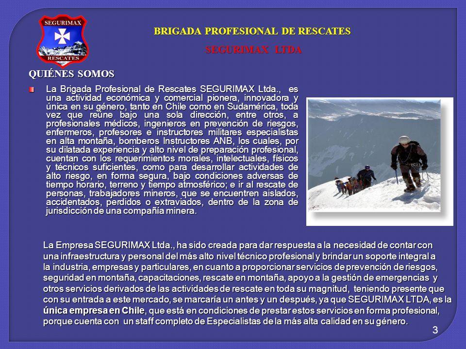 3 BRIGADA PROFESIONAL DE RESCATES SEGURIMAX LTDA SEGURIMAX LTDA La Brigada Profesional de Rescates SEGURIMAX Ltda., es una actividad económica y comercial pionera, innovadora y única en su género, tanto en Chile como en Sudamérica, toda vez que reúne bajo una sola dirección, entre otros, a profesionales médicos, ingenieros en prevención de riesgos, enfermeros, profesores e instructores militares especialistas en alta montaña, bomberos Instructores ANB, los cuales, por su dilatada experiencia y alto nivel de preparación profesional, cuentan con los requerimientos morales, intelectuales, físicos y técnicos suficientes, como para desarrollar actividades de alto riesgo, en forma segura, bajo condiciones adversas de tiempo horario, terreno y tiempo atmosférico; e ir al rescate de personas, trabajadores mineros, que se encuentren aislados, accidentados, perdidos o extraviados, dentro de la zona de jurisdicción de una compañía minera.