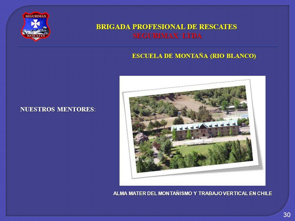 30 NUESTROS MENTORES: ESCUELA DE MONTAÑA (RIO BLANCO) ALMA MATER DEL MONTAÑISMO Y TRABAJO VERTICAL EN CHILE BRIGADA PROFESIONAL DE RESCATES SEGURIMAX LTDA SEGURIMAX LTDA