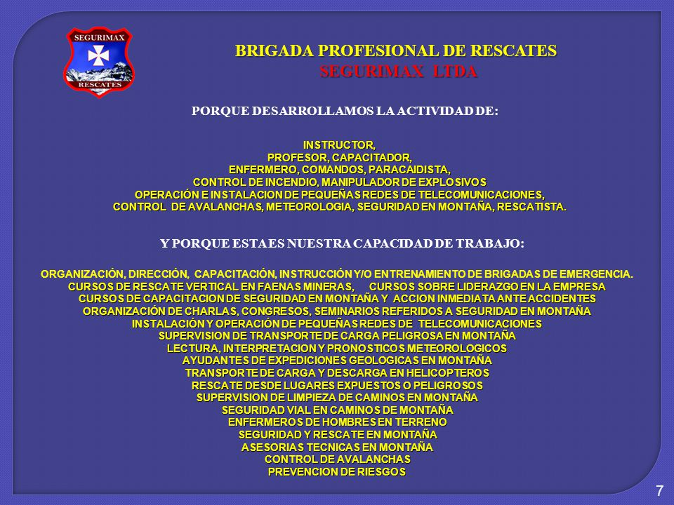 7 INSTRUCTOR, PROFESOR, CAPACITADOR, ENFERMERO, COMANDOS, PARACAIDISTA, CONTROL DE INCENDIO, MANIPULADOR DE EXPLOSIVOS OPERACIÓN E INSTALACION DE PEQUEÑAS REDES DE TELECOMUNICACIONES, CONTROL DE AVALANCHAS, METEOROLOGIA, SEGURIDAD EN MONTAÑA, RESCATISTA.