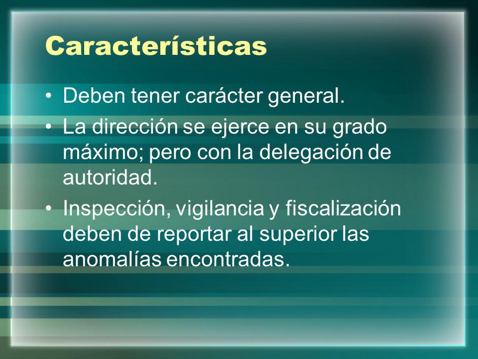 Características Deben tener carácter general. La dirección se ejerce en su grado máximo; pero con la delegación de autoridad. Inspección, vigilancia y
