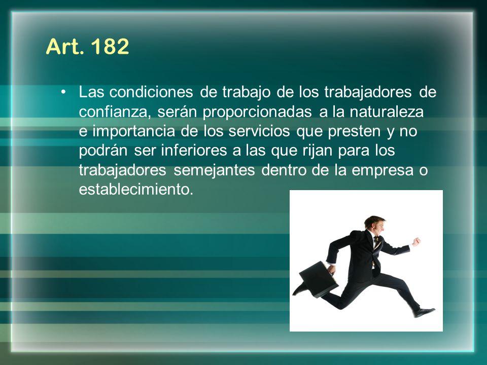 Art. 182 Las condiciones de trabajo de los trabajadores de confianza, serán proporcionadas a la naturaleza e importancia de los servicios que presten