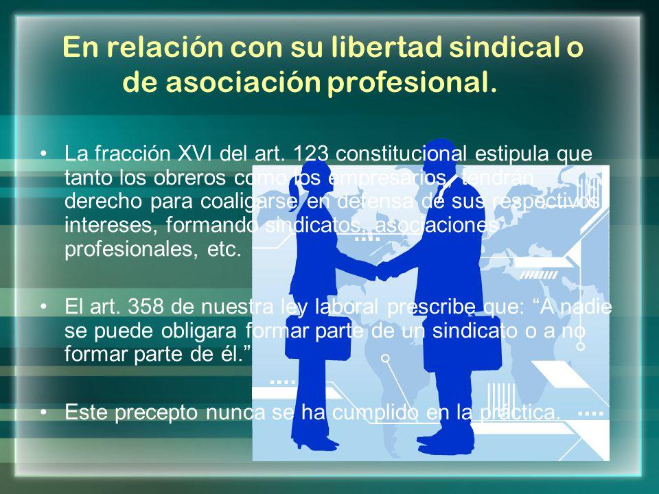 En relación con su libertad sindical o de asociación profesional. La fracción XVI del art. 123 constitucional estipula que tanto los obreros como los