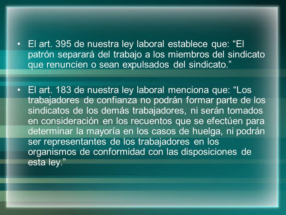 El art. 395 de nuestra ley laboral establece que: El patrón separará del trabajo a los miembros del sindicato que renuncien o sean expulsados del sind