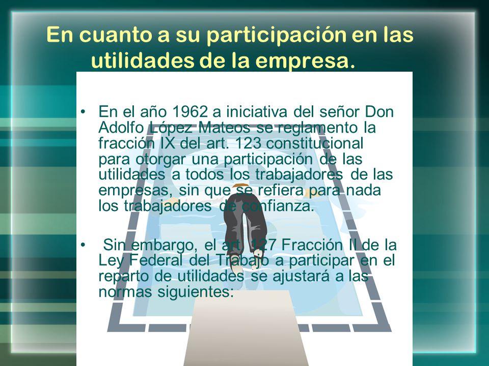 En cuanto a su participación en las utilidades de la empresa. En el año 1962 a iniciativa del señor Don Adolfo López Mateos se reglamento la fracción