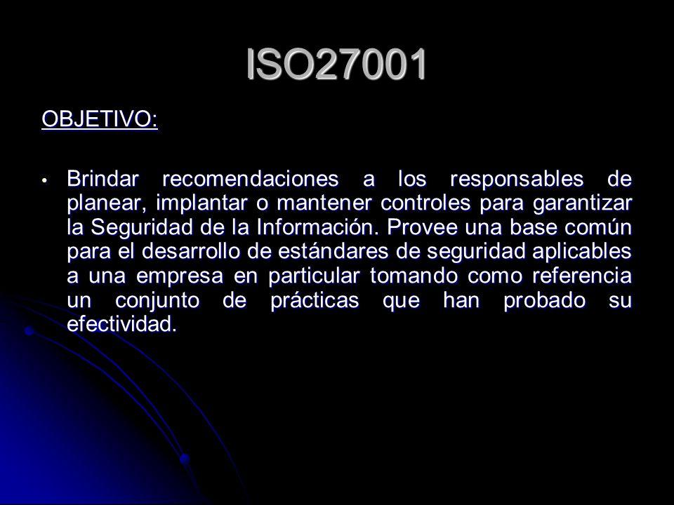 ISO27001 OBJETIVO: Brindar recomendaciones a los responsables de planear, implantar o mantener controles para garantizar la Seguridad de la Informació