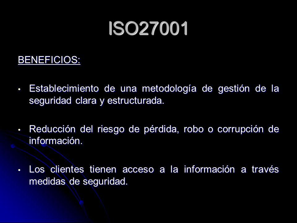 ISO27001 BENEFICIOS: Establecimiento de una metodología de gestión de la seguridad clara y estructurada. Establecimiento de una metodología de gestión