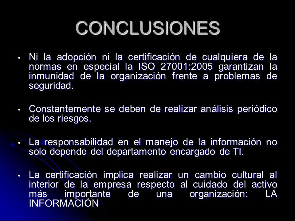 CONCLUSIONES Ni la adopción ni la certificación de cualquiera de la normas en especial la ISO 27001:2005 garantizan la inmunidad de la organización fr