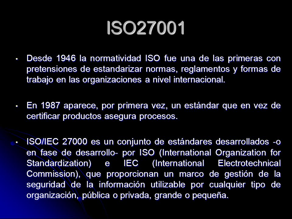 ISO27001 Desde 1946 la normatividad ISO fue una de las primeras con pretensiones de estandarizar normas, reglamentos y formas de trabajo en las organi