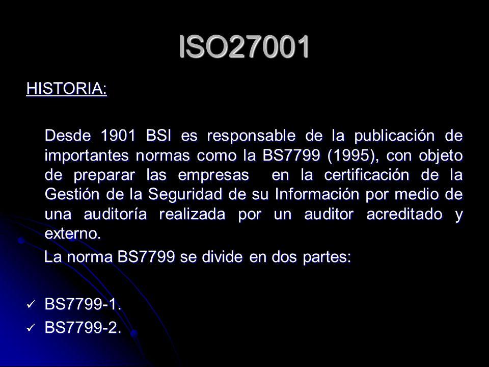 ISO27001 HISTORIA: Desde 1901 BSI es responsable de la publicación de importantes normas como la BS7799 (1995), con objeto de preparar las empresas en la certificación de la Gestión de la Seguridad de su Información por medio de una auditoría realizada por un auditor acreditado y externo.