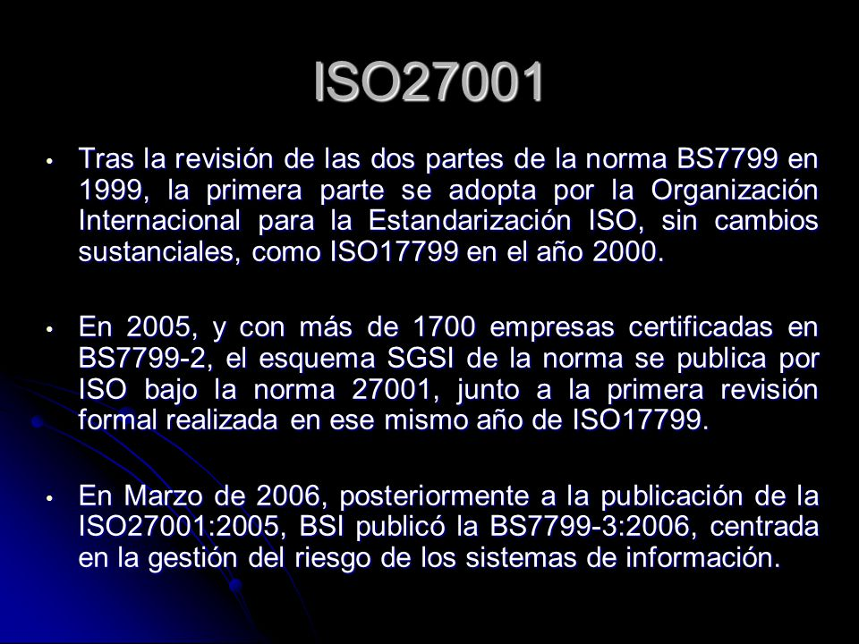 ISO27001 Tras la revisión de las dos partes de la norma BS7799 en 1999, la primera parte se adopta por la Organización Internacional para la Estandarización ISO, sin cambios sustanciales, como ISO17799 en el año 2000.