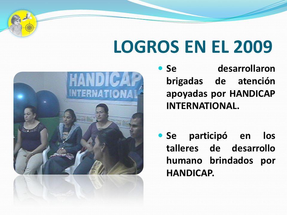 LOGROS EN EL 2009 Se desarrollaron brigadas de atención apoyadas por HANDICAP INTERNATIONAL. Se participó en los talleres de desarrollo humano brindad