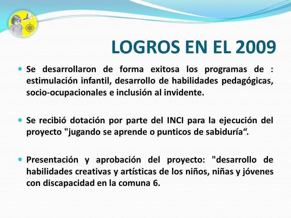 LOGROS EN EL 2009 Se desarrollaron de forma exitosa los programas de : estimulación infantil, desarrollo de habilidades pedagógicas, socio-ocupacional
