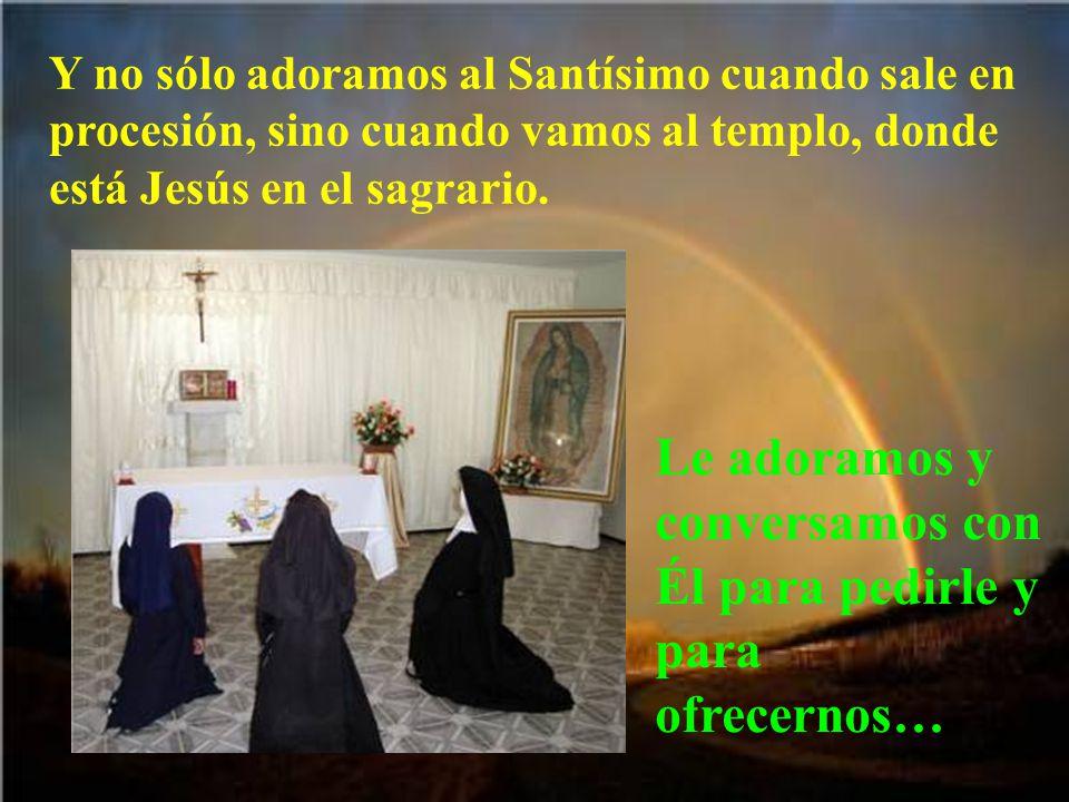 Pero en la procesión con el Santísimo nosotros le adoramos, porque sabemos que está realmente presente.