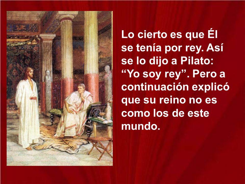 Lo cierto es que Él se tenía por rey.Así se lo dijo a Pilato: Yo soy rey.