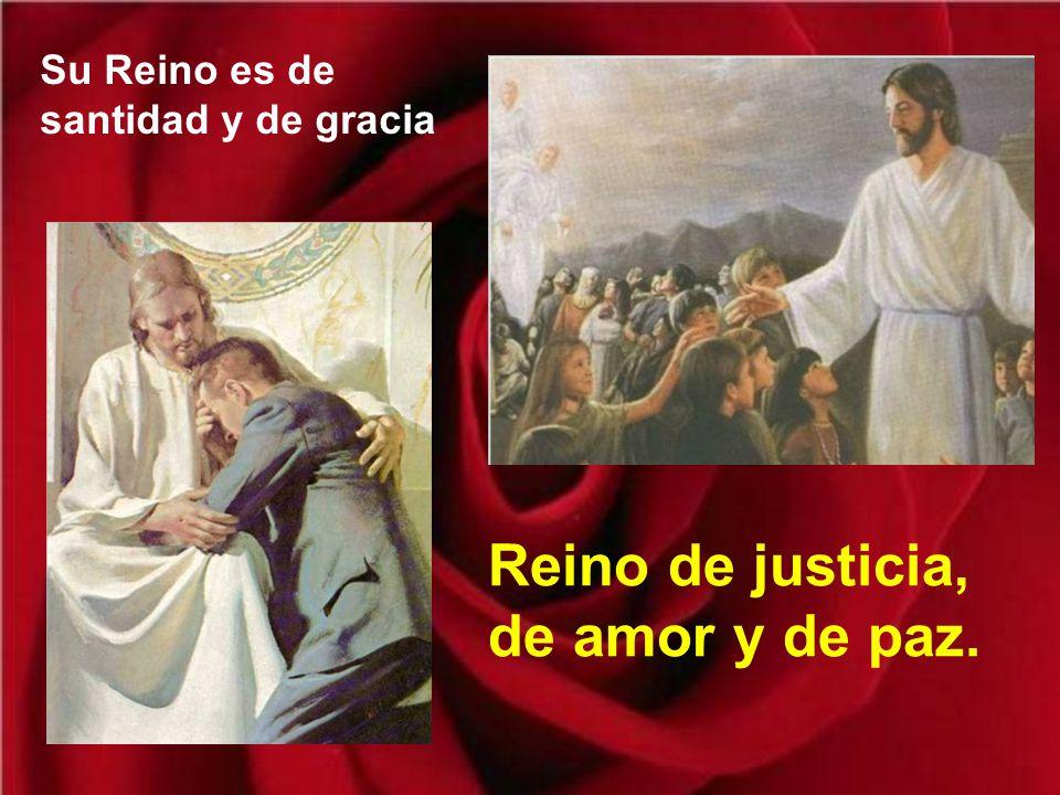 Su Reino es de santidad y de gracia Reino de justicia, de amor y de paz.