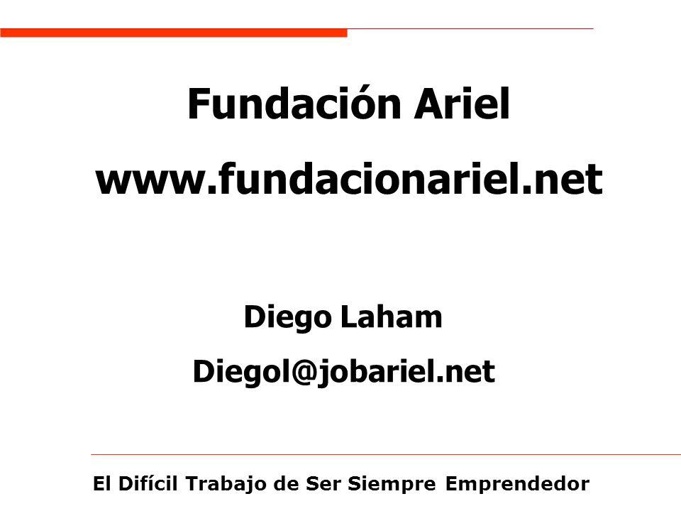 El Difícil Trabajo de Ser Siempre Emprendedor Fundación Ariel www.fundacionariel.net Diego Laham Diegol@jobariel.net